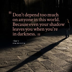 ... this world because even your shadow leaves you when you're in darkness