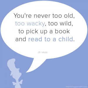 You're never too old, too wacky, too wild, to pick up a book and ...