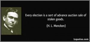 Every election is a sort of advance auction sale of stolen goods. - H ...
