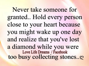 Never take someone for granted.. hold every person close to your heart ...