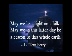 May we be a light on a hill. May we in this latter day be a beacon to ...