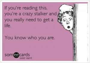 If you're reading this, you're a crazy stalker and you really need to ...