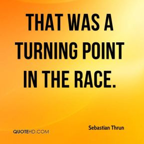 Sebastian Thrun - That was a turning point in the race.