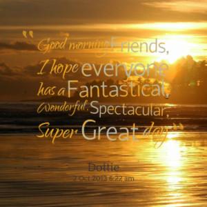Good morning Friends, I hope everyone has a Fantastical, Wonderful ...