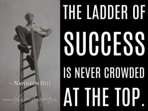 ... is never crowded at the top. ~ Napoleon Hill ( Inspiring Quotes