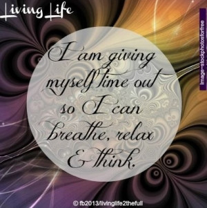 Time to breathe, relax and think quote via Living Life at www.Facebook ...
