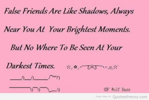 Near friends are like shadows... always near you at your broghtest ...
