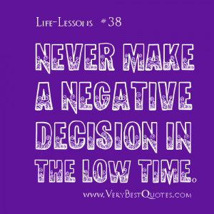 Life Lesson Quotes - Never make a negative decision in the low time. .