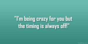 being crazy for you but the timing is always off!""