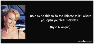 ... the Chinese splits, where you open your legs sideways. - Kylie Minogue