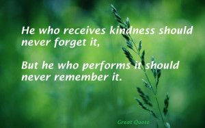 Great Quote on Life : He who receives kindness should never forget it,