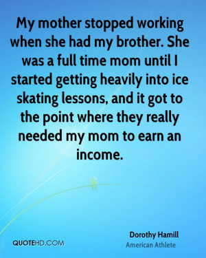 My mother stopped working when she had my brother. She was a full time ...