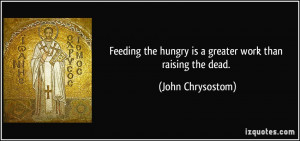 Feeding the hungry is a greater work than raising the dead. - John ...
