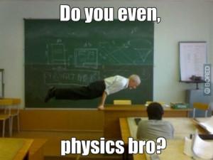 Do you even physics bro?