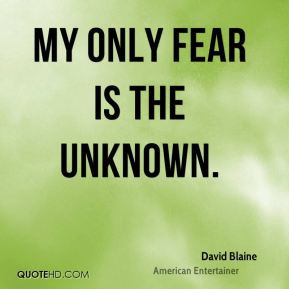 David Blaine - My only fear is the unknown.