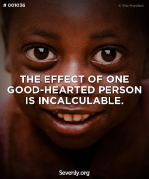 The effect of one good-hearted person is incalculable.