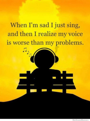 When I'm sad I just sing, and then I realize my voice is worse than ...