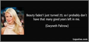 Beauty fades! I just turned 29, so I probably don't have that many ...