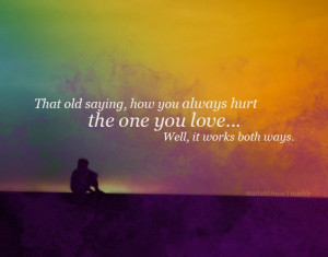 the old saying, how to always hurt the one you love