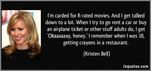 carded for R-rated movies. And I get talked down to a lot. When I ...