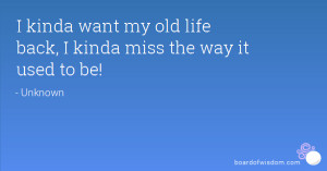 kinda want my old life back, I kinda miss the way it used to be!