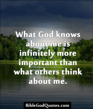 What God knows about me is infinitely more important than what others ...