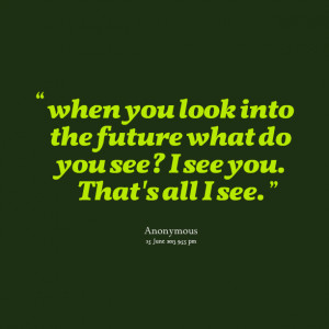 Quotes Picture: when you look into the future what do you see? i see ...