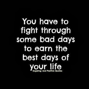 ... have to fight through some bad days to earn the best days of your life