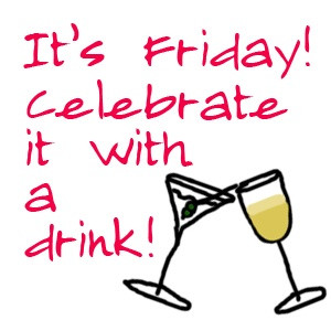 It's Friday! Celebrate it with a drink!