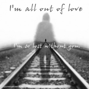 ... all out of love, I'm so lost without you.All out of love- Air Supply