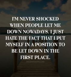 ... that I put myself in a position to be let down in the first place