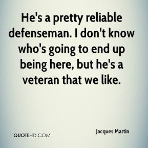 Jacques Martin - He's a pretty reliable defenseman. I don't know who's ...