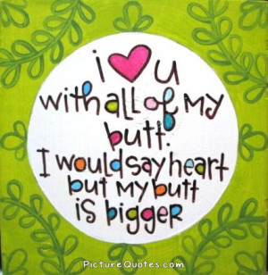 love you with all my butt. I would say heart but my butt is bigger ...