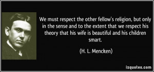 We must respect the other fellow's religion, but only in the sense and ...