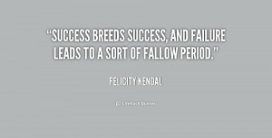 quote-Felicity-Kendal-success-breeds-success-and-failure-leads-to ...