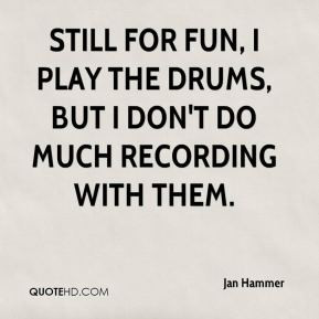 Jan Hammer - Still for fun, I play the drums, but I don't do much ...