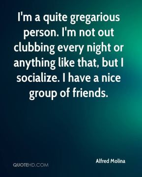 Alfred Molina - I'm a quite gregarious person. I'm not out clubbing ...