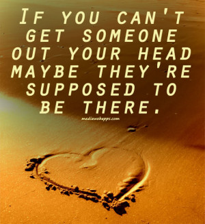 If you can't get someone out your head maybe they're supposed to be ...