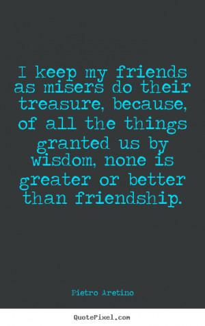 ... friends as misers do their treasure,.. Pietro Aretino friendship quote