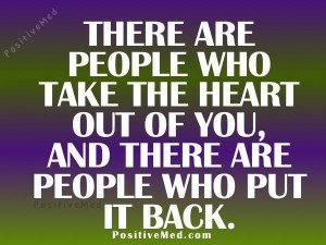 There are people who take the heart out of you & there are people who ...