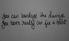 you can't bandage the damage you never really can fix a heart More