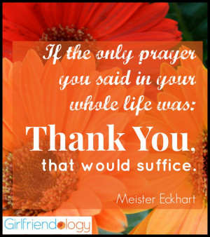 """... whole life was, """"thank you,"""" that would suffice. ~Meister Eckhart"""