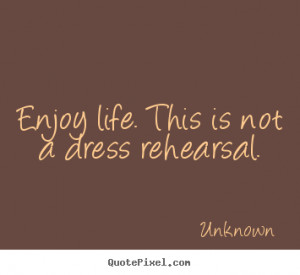 Enjoy life. this is not a dress rehearsal. Unknown greatest life ...