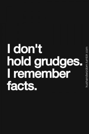 don't hold grudges,I remember facts
