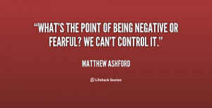What's the point of being negative or fearful? We can't control it ...
