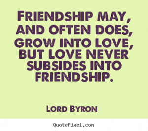 ... does, grow into love, but love never subsides into friendship