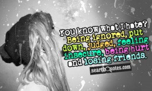 You know what I hate? Being ignored, put down, judged, feeling ...