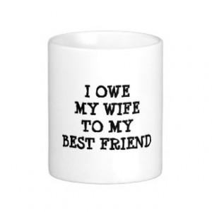 OWE MY WIFE TO MY BEST FRIEND funny quote Mug