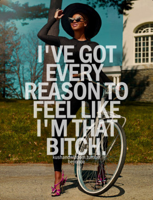 ve got every reason to feel like i'm that bitch.