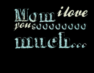 Quotes Picture: mom i love you soooooooo much